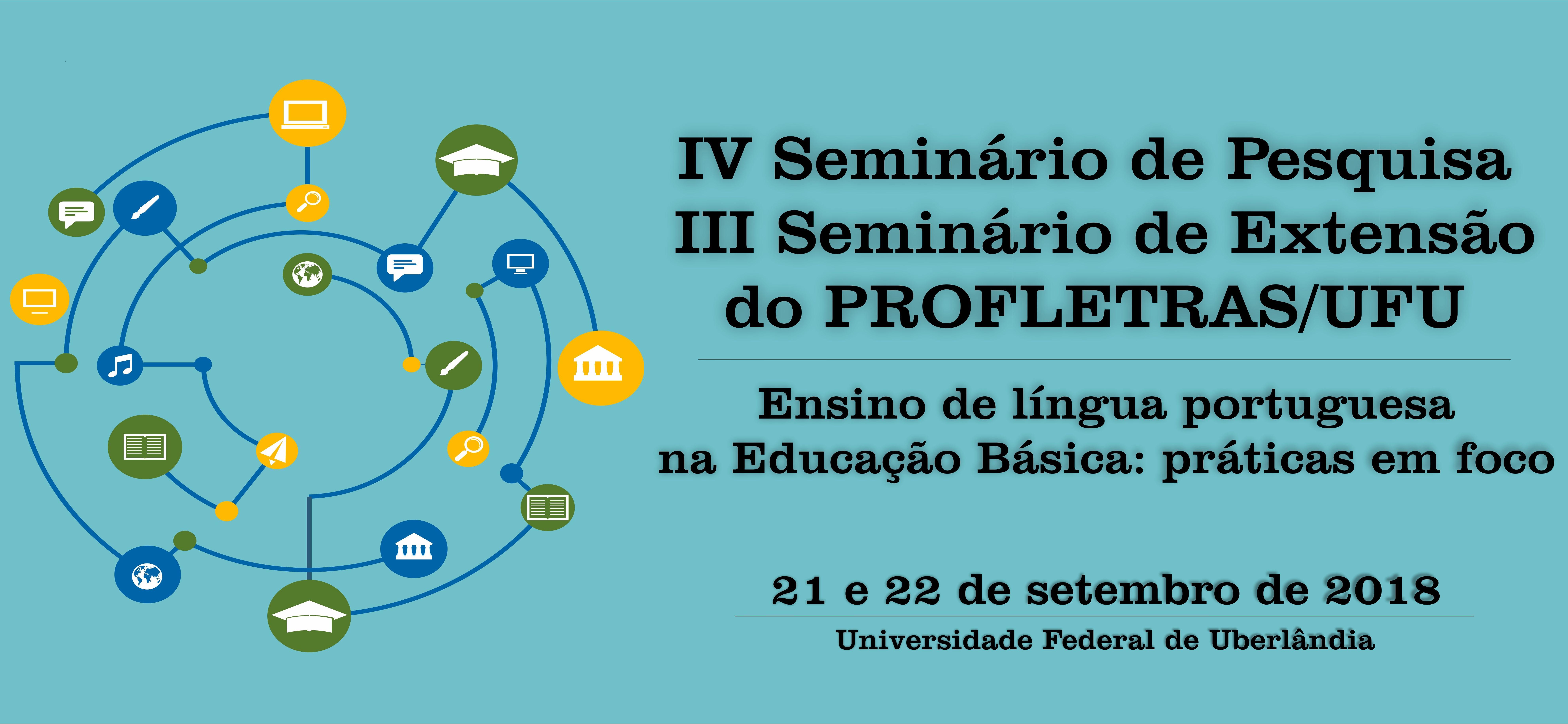 IV Seminário de Pesquisa e III Seminário de Extensão do PROFLETRAS/UFU – dias 21 e 22 de setembro de 2018